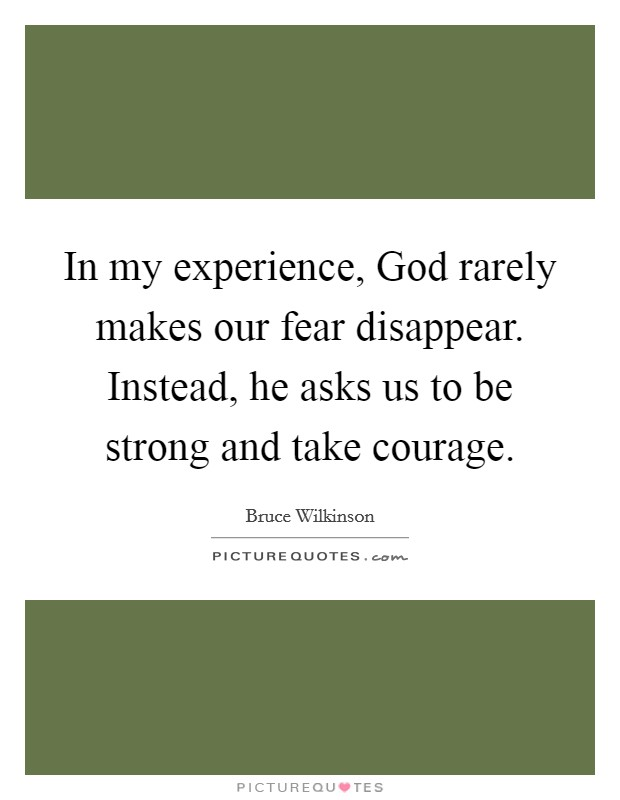 In my experience, God rarely makes our fear disappear. Instead, he asks us to be strong and take courage Picture Quote #1