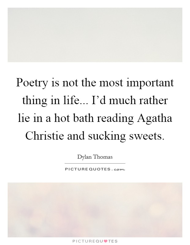 Poetry is not the most important thing in life... I'd much rather lie in a hot bath reading Agatha Christie and sucking sweets Picture Quote #1