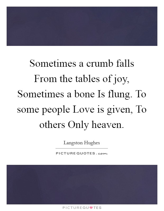 Sometimes a crumb falls From the tables of joy, Sometimes a bone Is flung. To some people Love is given, To others Only heaven Picture Quote #1