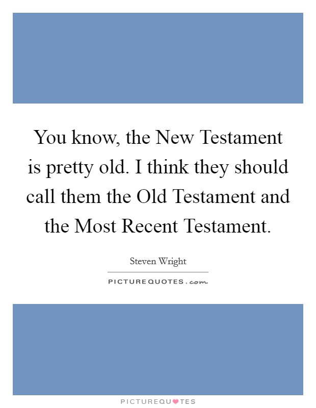 You know, the New Testament is pretty old. I think they should call them the Old Testament and the Most Recent Testament Picture Quote #1