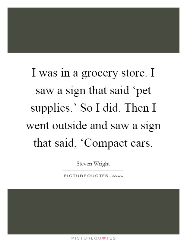 I was in a grocery store. I saw a sign that said 'pet supplies.' So I did. Then I went outside and saw a sign that said, 'Compact cars Picture Quote #1