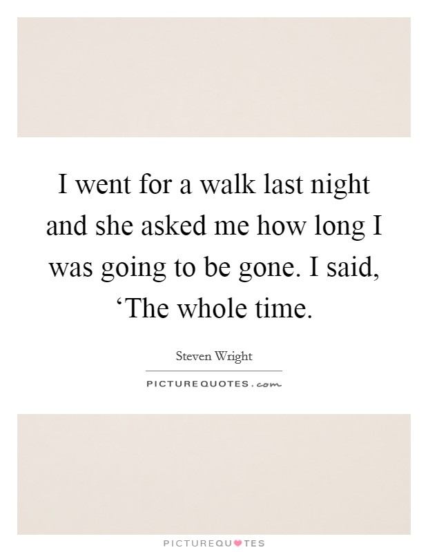 I went for a walk last night and she asked me how long I was going to be gone. I said, 'The whole time Picture Quote #1