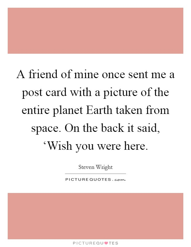 A friend of mine once sent me a post card with a picture of the entire planet Earth taken from space. On the back it said, 'Wish you were here Picture Quote #1