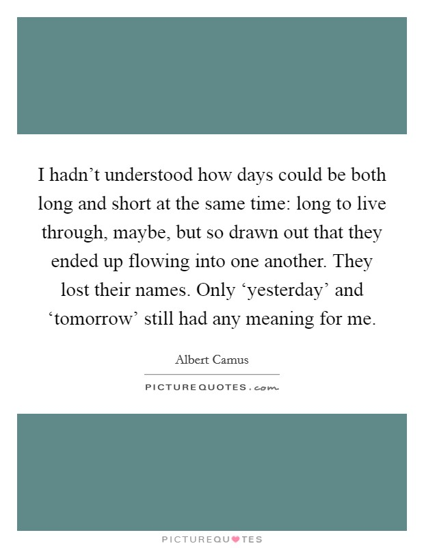 I hadn't understood how days could be both long and short at the same time: long to live through, maybe, but so drawn out that they ended up flowing into one another. They lost their names. Only 'yesterday' and 'tomorrow' still had any meaning for me Picture Quote #1