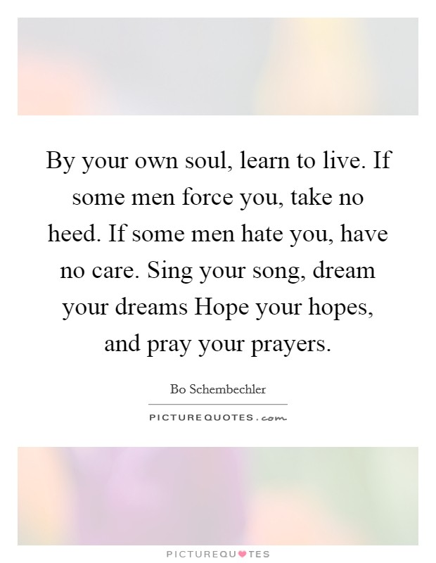 By your own soul, learn to live. If some men force you, take no heed. If some men hate you, have no care. Sing your song, dream your dreams Hope your hopes, and pray your prayers Picture Quote #1
