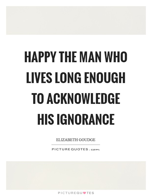 Happy the man who lives long enough to acknowledge his ignorance Picture Quote #1
