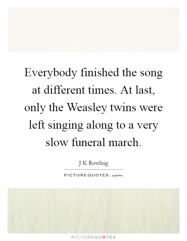 Everybody finished the song at different times. At last, only the Weasley twins were left singing along to a very slow funeral march Picture Quote #1