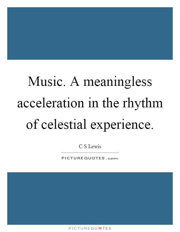 Music. A meaningless acceleration in the rhythm of celestial experience Picture Quote #1