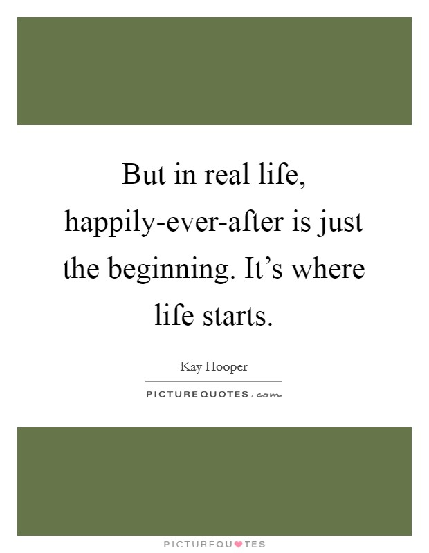 But in real life, happily-ever-after is just the beginning. It's where life starts Picture Quote #1