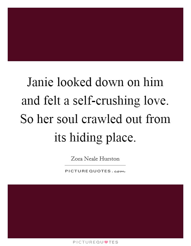 Janie looked down on him and felt a self-crushing love. So her soul crawled out from its hiding place Picture Quote #1