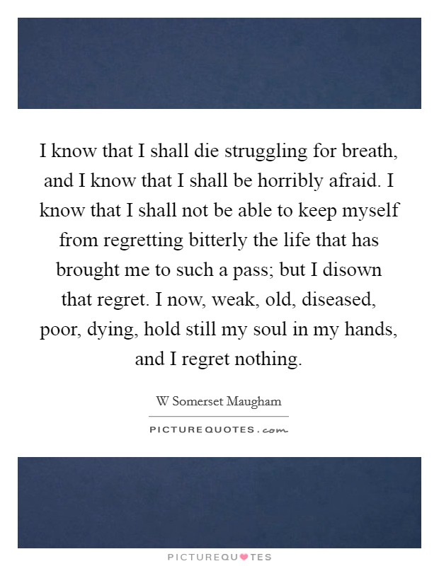 I know that I shall die struggling for breath, and I know that I shall be horribly afraid. I know that I shall not be able to keep myself from regretting bitterly the life that has brought me to such a pass; but I disown that regret. I now, weak, old, diseased, poor, dying, hold still my soul in my hands, and I regret nothing Picture Quote #1