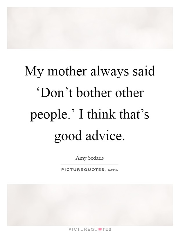 My mother always said 'Don't bother other people.' I think that's good advice Picture Quote #1