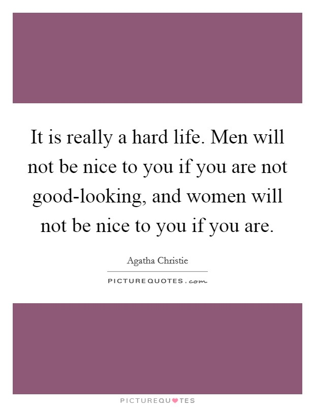 It is really a hard life. Men will not be nice to you if you are not good-looking, and women will not be nice to you if you are Picture Quote #1