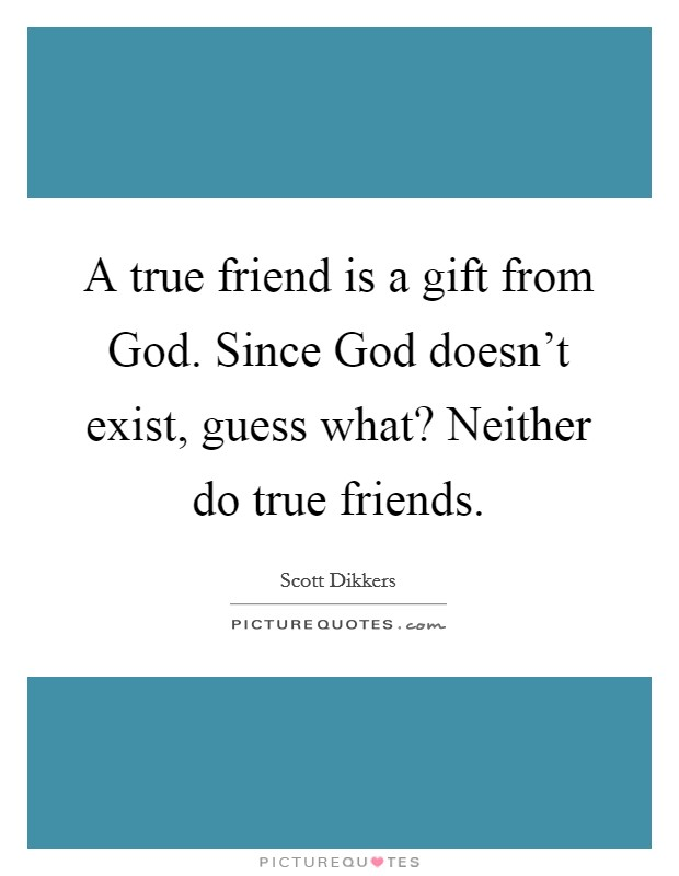 A true friend is a gift from God. Since God doesn't exist, guess what? Neither do true friends Picture Quote #1