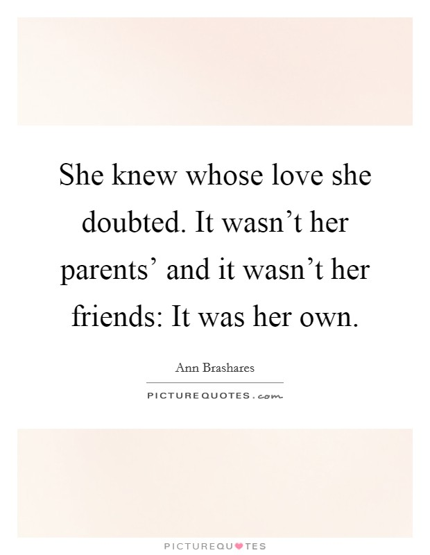 She knew whose love she doubted. It wasn't her parents' and it wasn't her friends: It was her own Picture Quote #1