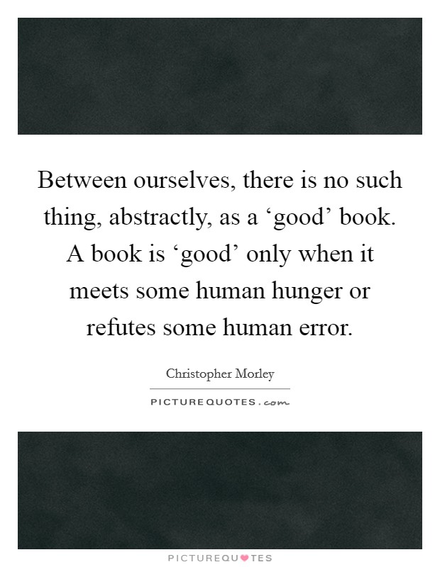 Between ourselves, there is no such thing, abstractly, as a 'good' book. A book is 'good' only when it meets some human hunger or refutes some human error Picture Quote #1