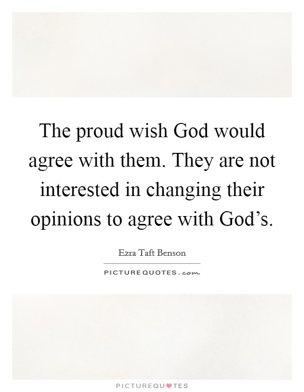 The proud wish God would agree with them. They are not interested in changing their opinions to agree with God's Picture Quote #1