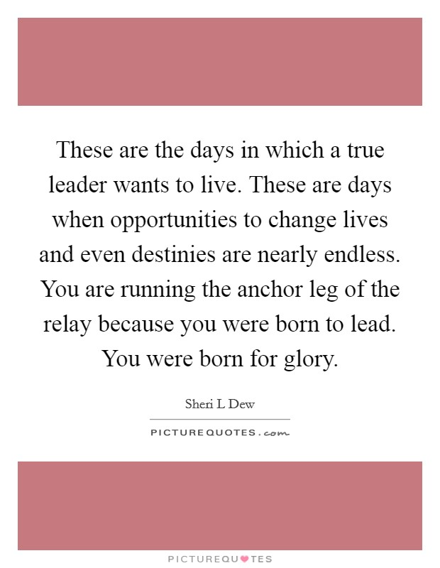 These are the days in which a true leader wants to live. These are days when opportunities to change lives and even destinies are nearly endless. You are running the anchor leg of the relay because you were born to lead. You were born for glory Picture Quote #1