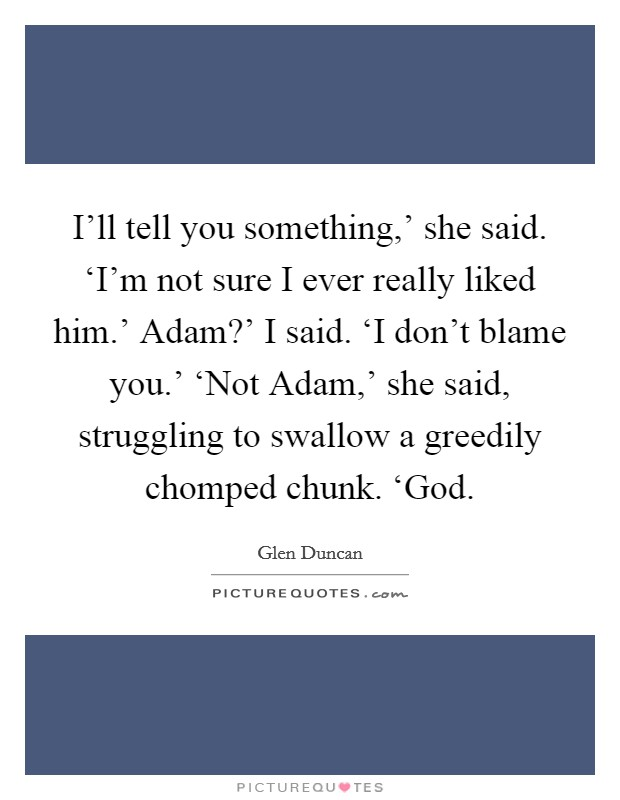 I'll tell you something,' she said. 'I'm not sure I ever really liked him.' Adam?' I said. 'I don't blame you.' 'Not Adam,' she said, struggling to swallow a greedily chomped chunk. 'God Picture Quote #1