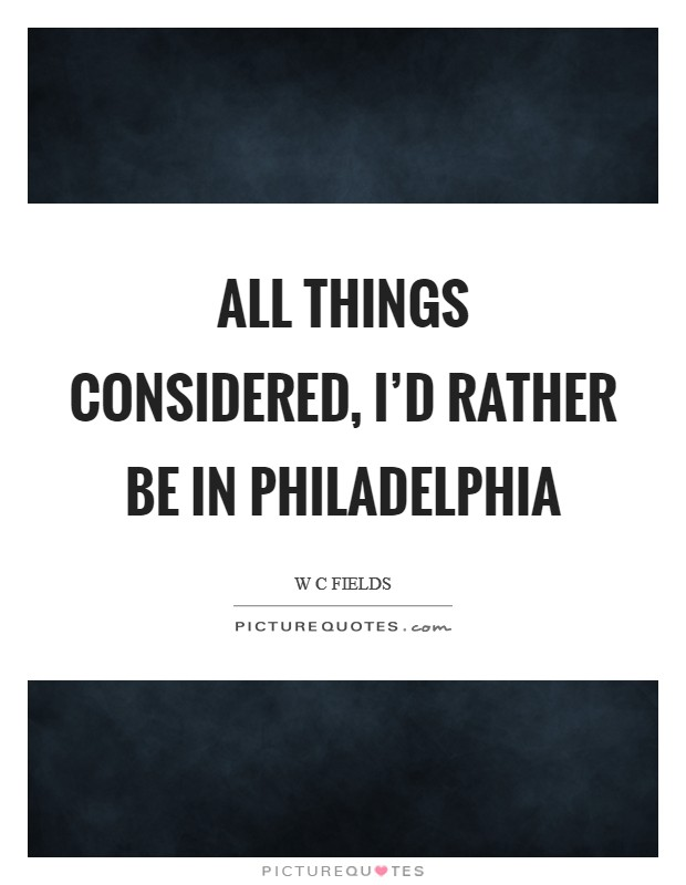 All things considered, I'd rather be in Philadelphia Picture Quote #1