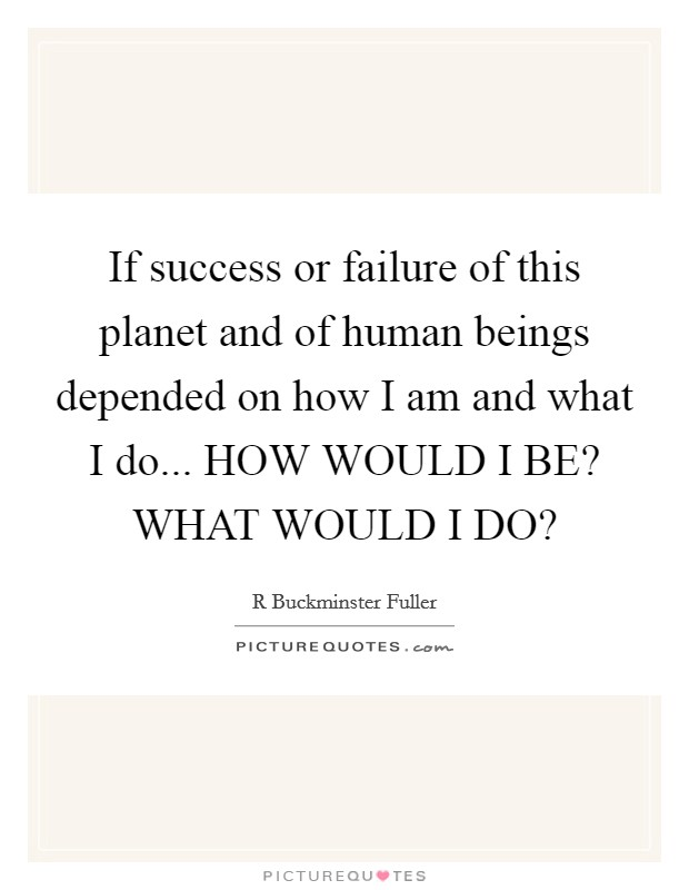 If success or failure of this planet and of human beings depended on how I am and what I do... HOW WOULD I BE? WHAT WOULD I DO? Picture Quote #1