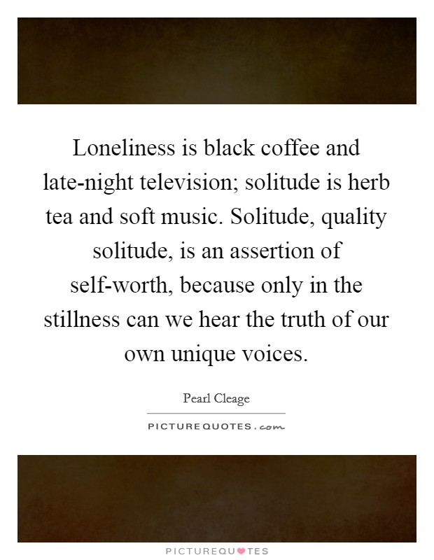 Loneliness is black coffee and late-night television; solitude is herb tea and soft music. Solitude, quality solitude, is an assertion of self-worth, because only in the stillness can we hear the truth of our own unique voices Picture Quote #1