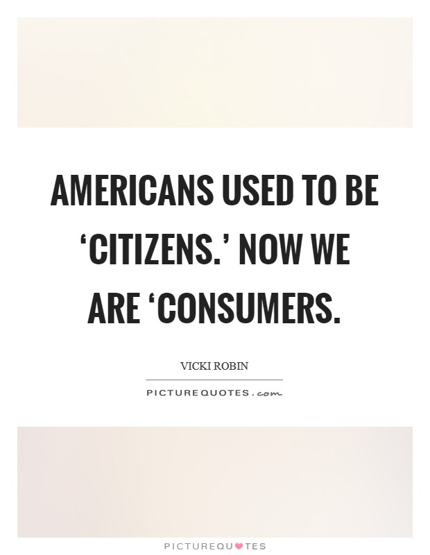 Americans used to be 'citizens.' Now we are 'consumers Picture Quote #1