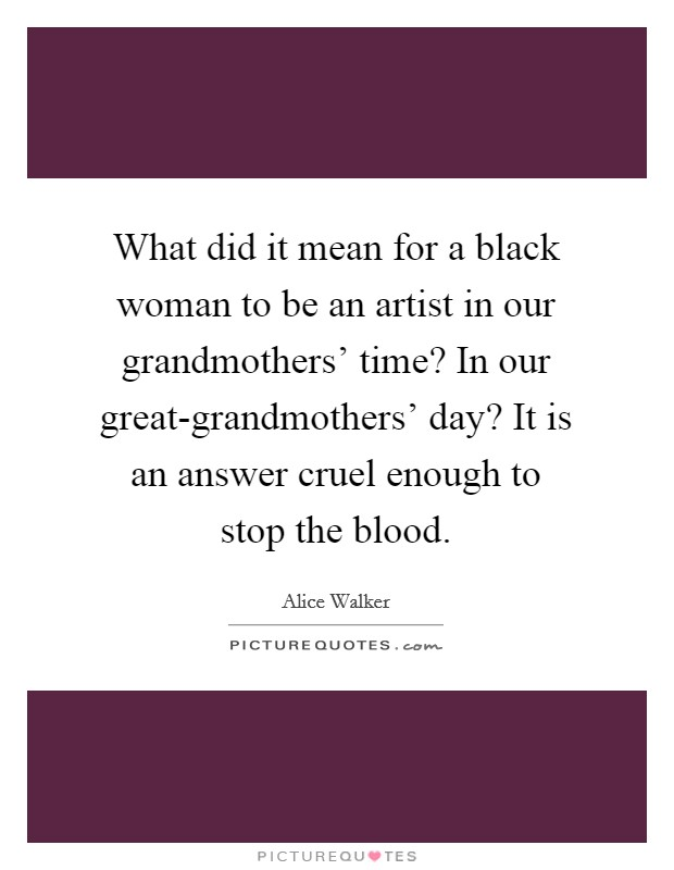 What did it mean for a black woman to be an artist in our grandmothers' time? In our great-grandmothers' day? It is an answer cruel enough to stop the blood Picture Quote #1