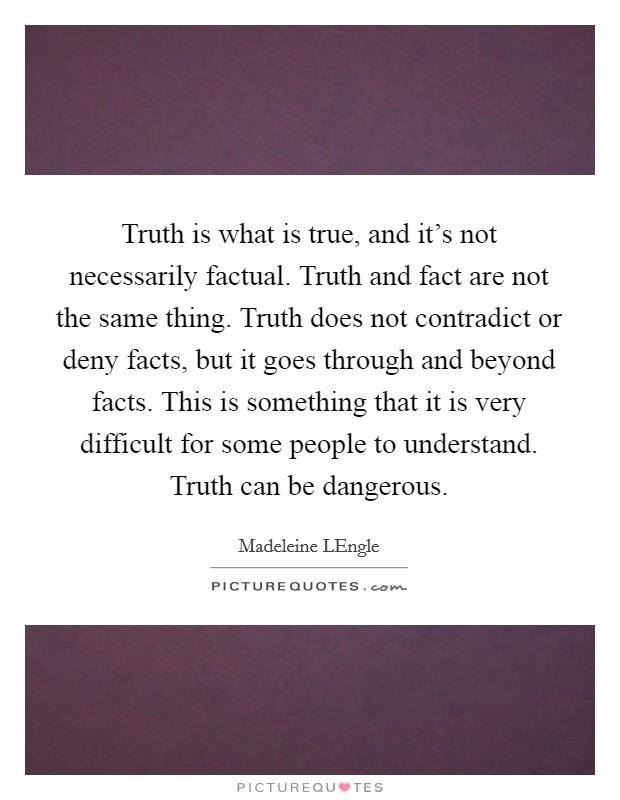 Truth is what is true, and it's not necessarily factual. Truth and fact are not the same thing. Truth does not contradict or deny facts, but it goes through and beyond facts. This is something that it is very difficult for some people to understand. Truth can be dangerous Picture Quote #1