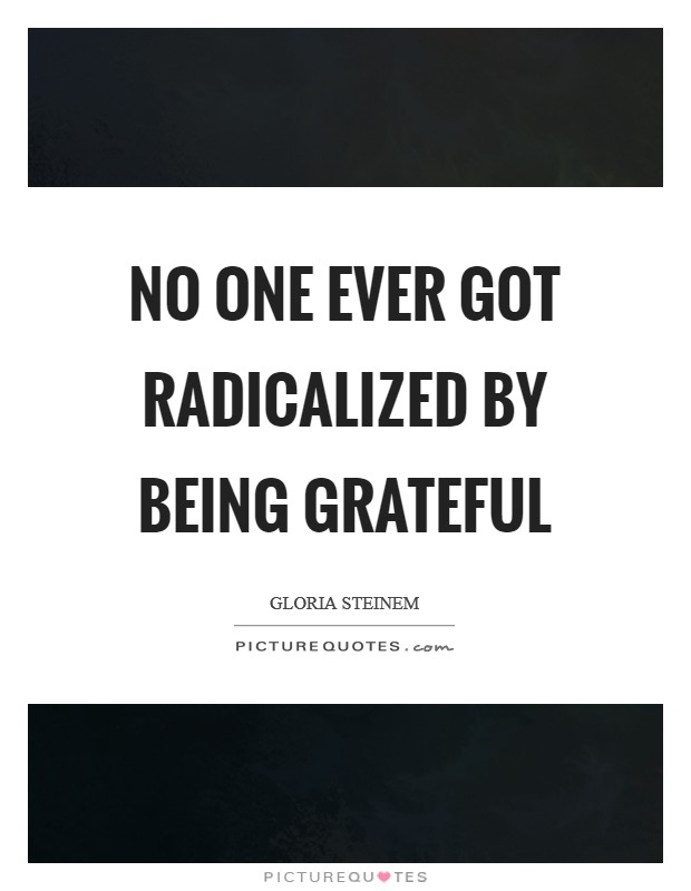 No one ever got radicalized by being grateful Picture Quote #1