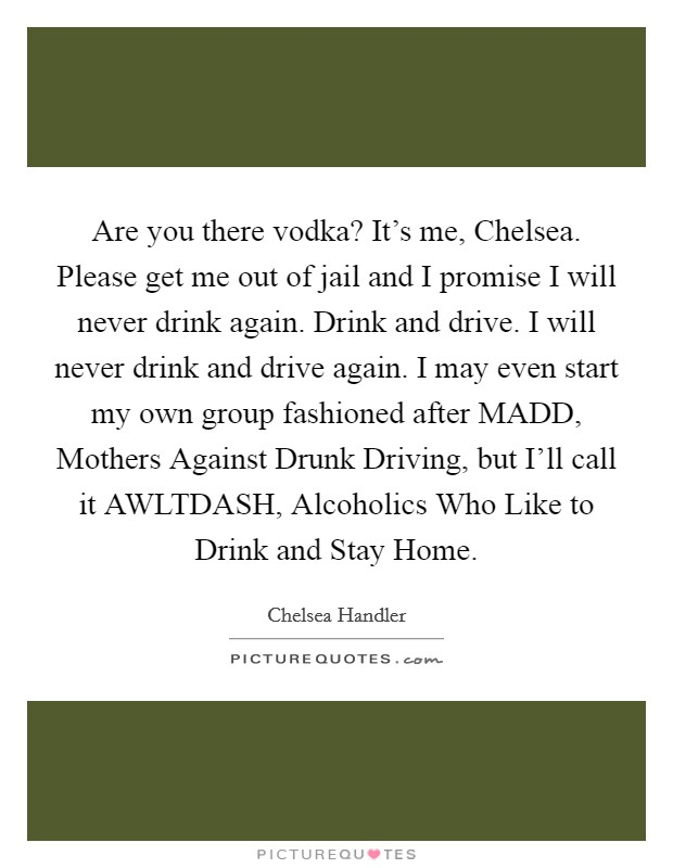Are you there vodka? It's me, Chelsea. Please get me out of jail and I promise I will never drink again. Drink and drive. I will never drink and drive again. I may even start my own group fashioned after MADD, Mothers Against Drunk Driving, but I'll call it AWLTDASH, Alcoholics Who Like to Drink and Stay Home Picture Quote #1