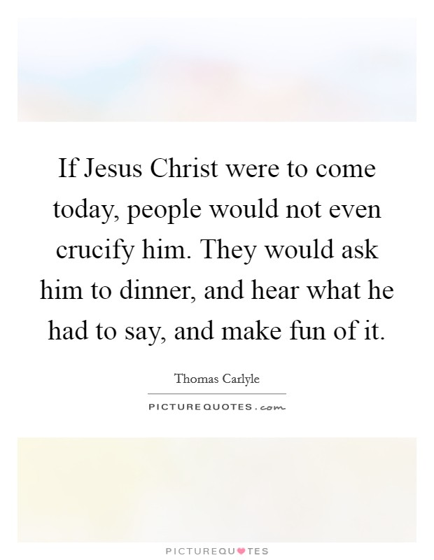 If Jesus Christ were to come today, people would not even crucify him. They would ask him to dinner, and hear what he had to say, and make fun of it Picture Quote #1