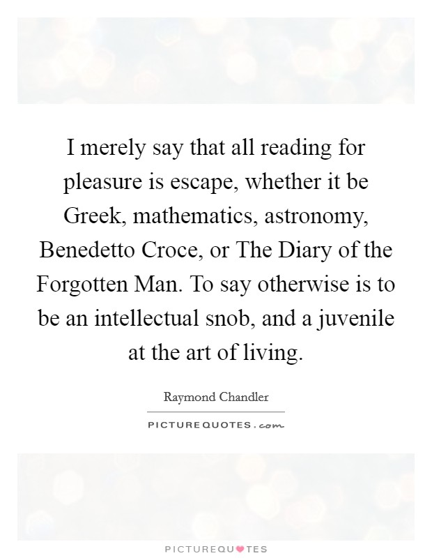 I merely say that all reading for pleasure is escape, whether it be Greek, mathematics, astronomy, Benedetto Croce, or The Diary of the Forgotten Man. To say otherwise is to be an intellectual snob, and a juvenile at the art of living Picture Quote #1