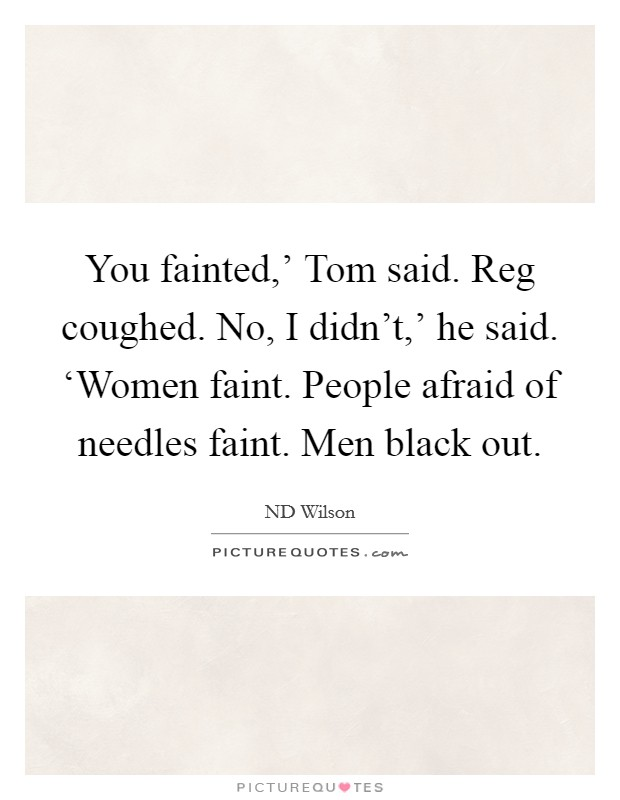 You fainted,' Tom said. Reg coughed. No, I didn't,' he said. 'Women faint. People afraid of needles faint. Men black out Picture Quote #1