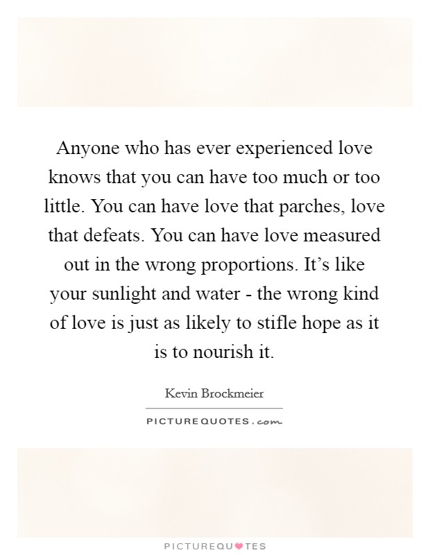 Anyone who has ever experienced love knows that you can have too much or too little. You can have love that parches, love that defeats. You can have love measured out in the wrong proportions. It's like your sunlight and water - the wrong kind of love is just as likely to stifle hope as it is to nourish it Picture Quote #1