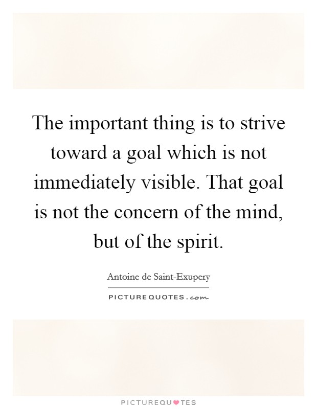 The important thing is to strive toward a goal which is not immediately visible. That goal is not the concern of the mind, but of the spirit Picture Quote #1