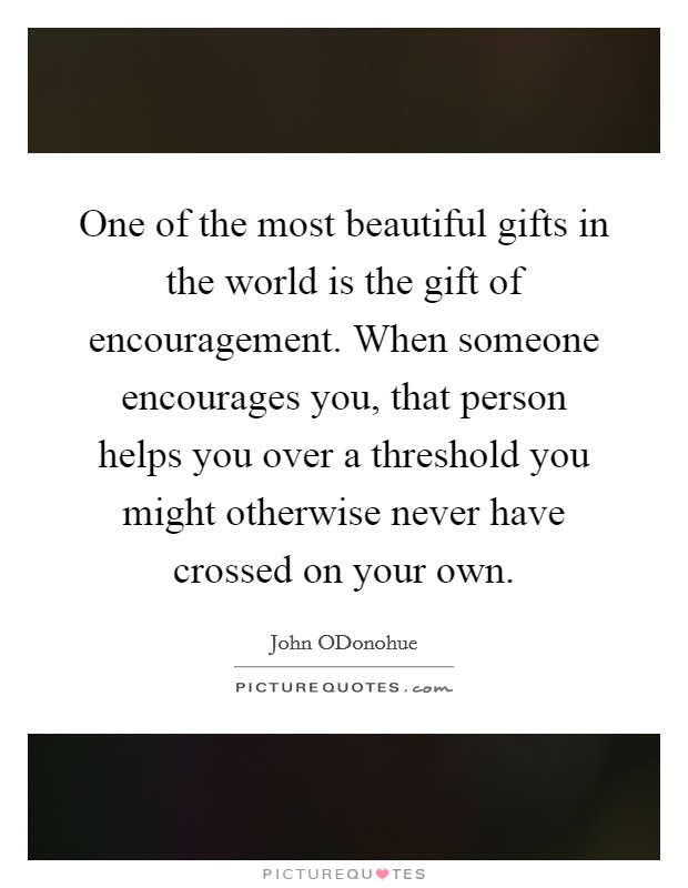 One of the most beautiful gifts in the world is the gift of encouragement. When someone encourages you, that person helps you over a threshold you might otherwise never have crossed on your own Picture Quote #1