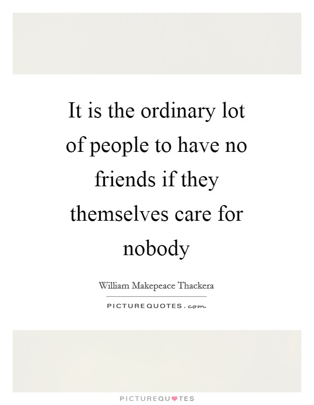 It is the ordinary lot of people to have no friends if they themselves care for nobody Picture Quote #1