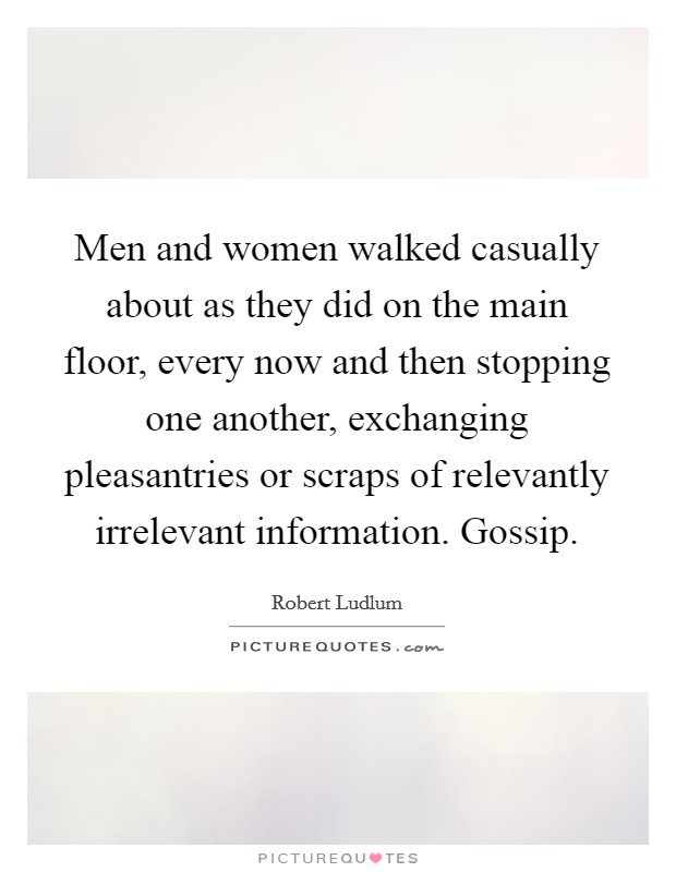 Men and women walked casually about as they did on the main floor, every now and then stopping one another, exchanging pleasantries or scraps of relevantly irrelevant information. Gossip Picture Quote #1