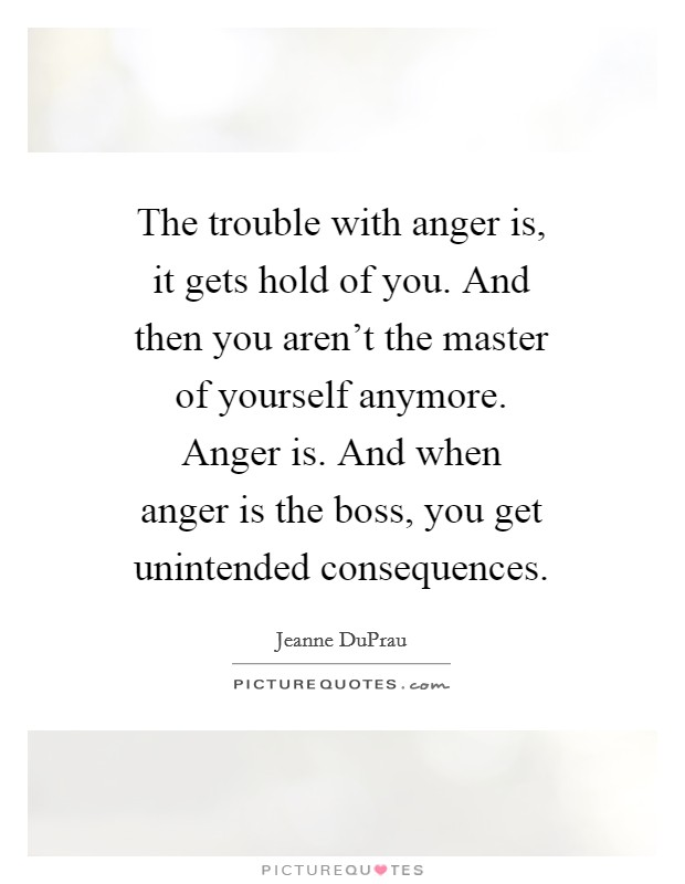 The trouble with anger is, it gets hold of you. And then you aren't the master of yourself anymore. Anger is. And when anger is the boss, you get unintended consequences Picture Quote #1