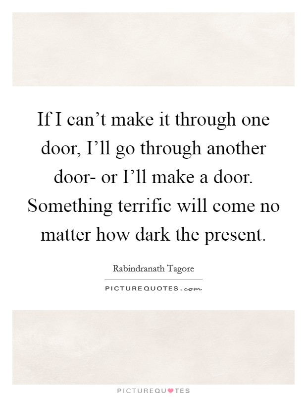 If I can't make it through one door, I'll go through another door- or I'll make a door. Something terrific will come no matter how dark the present Picture Quote #1