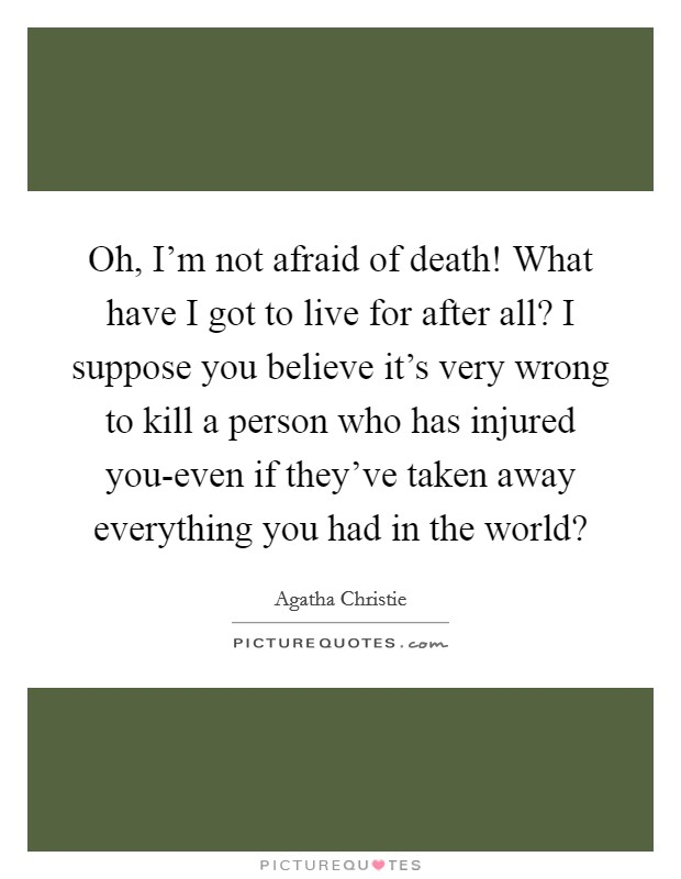 Oh, I'm not afraid of death! What have I got to live for after all? I suppose you believe it's very wrong to kill a person who has injured you-even if they've taken away everything you had in the world? Picture Quote #1
