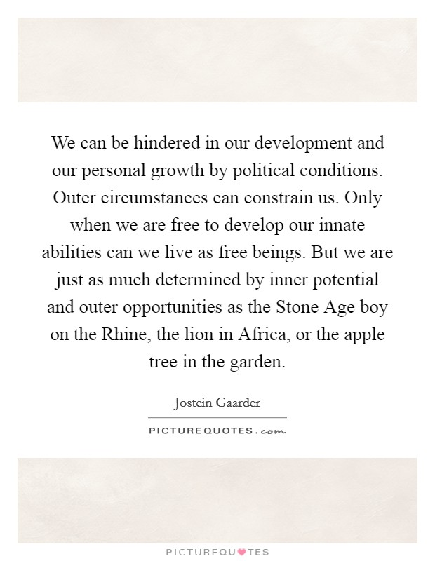 We can be hindered in our development and our personal growth by political conditions. Outer circumstances can constrain us. Only when we are free to develop our innate abilities can we live as free beings. But we are just as much determined by inner potential and outer opportunities as the Stone Age boy on the Rhine, the lion in Africa, or the apple tree in the garden Picture Quote #1