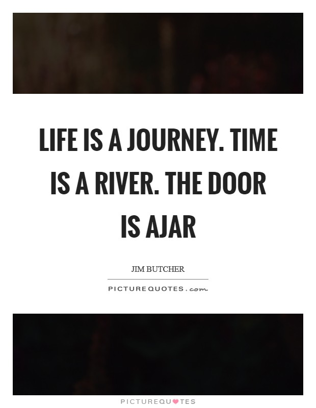 Life is a journey. Time is a river. The door is ajar Picture Quote #1
