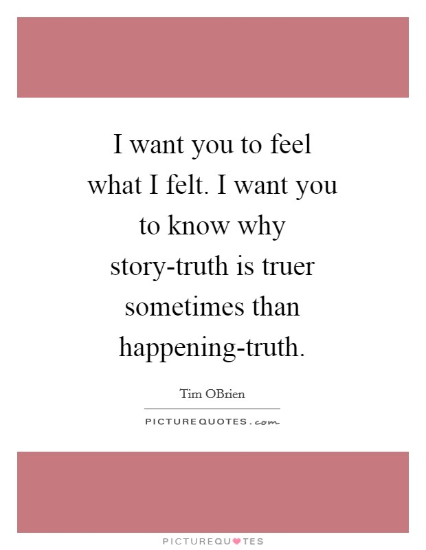 I want you to feel what I felt. I want you to know why story-truth is truer sometimes than happening-truth Picture Quote #1