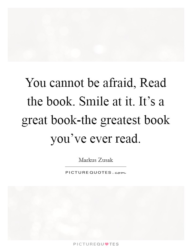 You cannot be afraid, Read the book. Smile at it. It's a great book-the greatest book you've ever read Picture Quote #1
