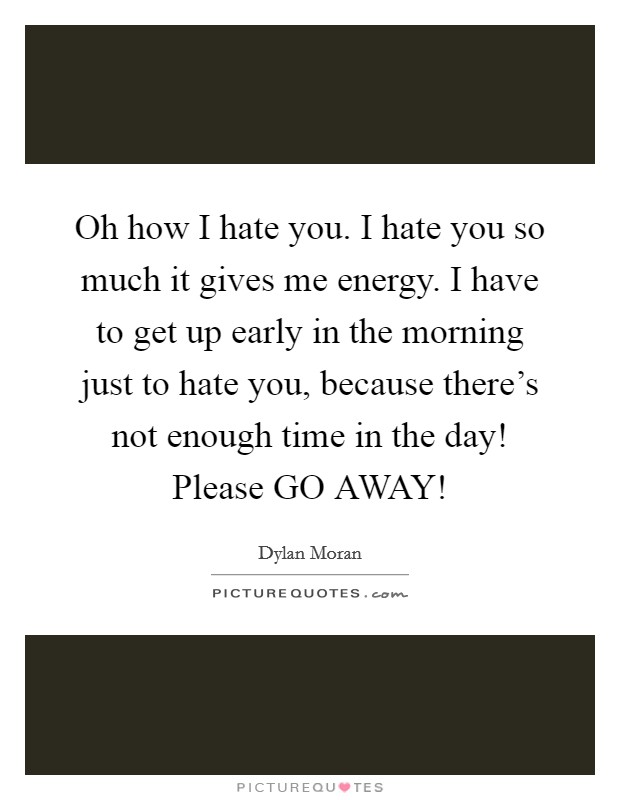 Oh how I hate you. I hate you so much it gives me energy. I have to get up early in the morning just to hate you, because there's not enough time in the day! Please GO AWAY! Picture Quote #1