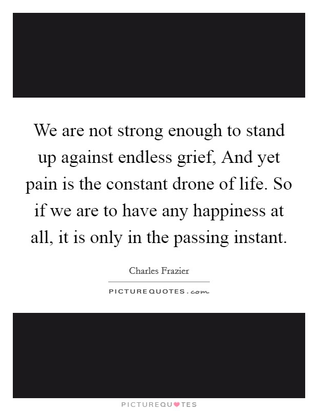 We are not strong enough to stand up against endless grief, And yet pain is the constant drone of life. So if we are to have any happiness at all, it is only in the passing instant Picture Quote #1