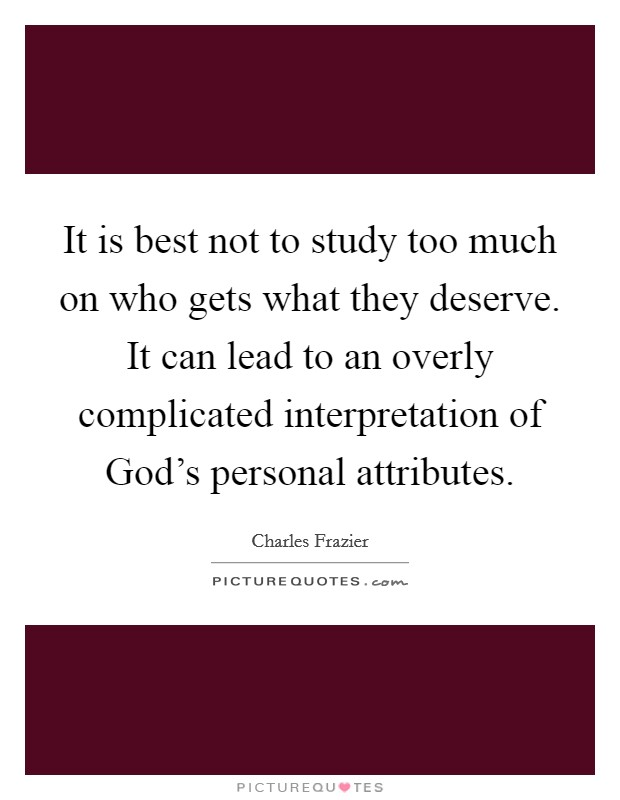 It is best not to study too much on who gets what they deserve. It can lead to an overly complicated interpretation of God's personal attributes Picture Quote #1