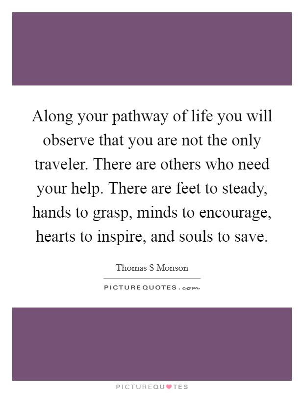 Along your pathway of life you will observe that you are not the only traveler. There are others who need your help. There are feet to steady, hands to grasp, minds to encourage, hearts to inspire, and souls to save Picture Quote #1